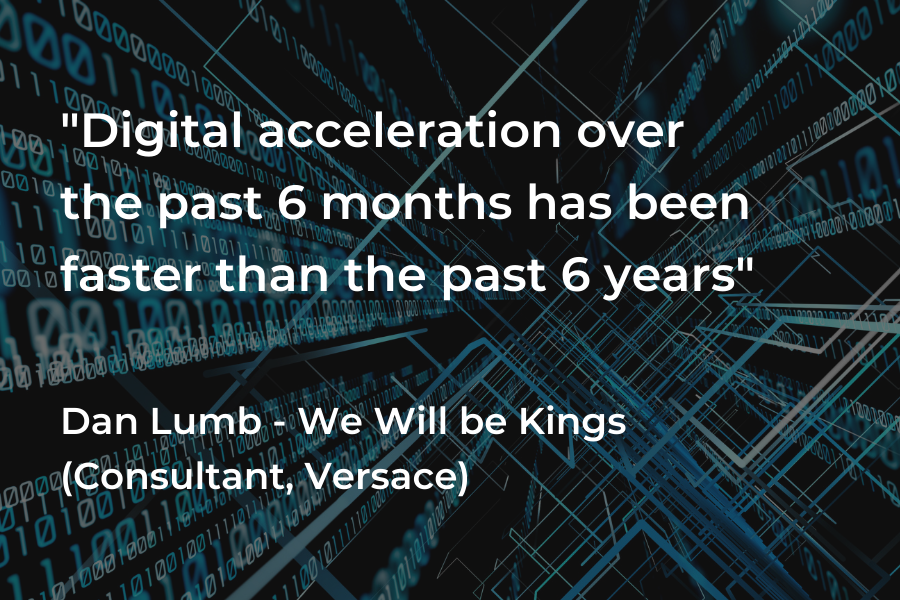 'Digital acceleration over the past 6 months has been faster than the past 6 years' Dan Lumb - We Will be Kings, consultant, Versace.
